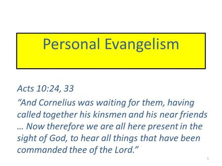 "Personal Evangelism Acts 10:24, 33 ""And Cornelius was waiting for them, having called together his kinsmen and his near friends … Now therefore we are."