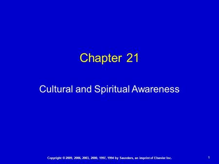 1 Copyright © 2009, 2006, 2003, 2000, 1997, 1994 by Saunders, an imprint of Elsevier Inc. Chapter 21 Cultural and Spiritual Awareness.