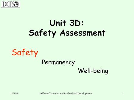 7/6/09Office of Training and Professional Development1 Unit 3D: Safety Assessment Safety Permanency Well-being.