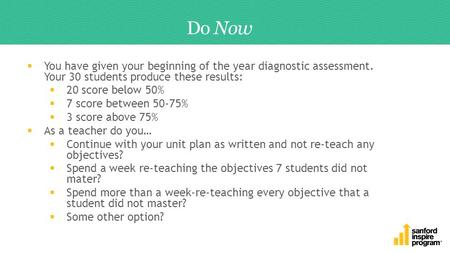 Do Now  You have given your beginning of the year diagnostic assessment. Your 30 students produce these results:  20 score below 50%  7 score between.