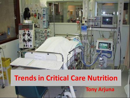 Trends in Critical Care Nutrition Tony Arjuna.