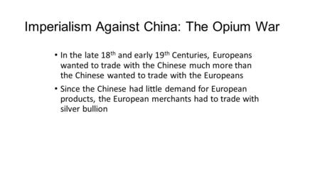 Imperialism Against China: The Opium War In the late 18 th and early 19 th Centuries, Europeans wanted to trade with the Chinese much more than the Chinese.