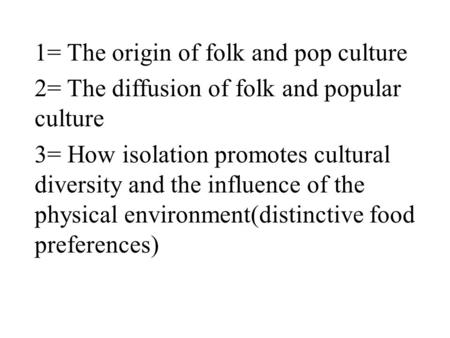 1= The origin of folk and pop culture 2= The diffusion of folk and popular culture 3= How isolation promotes cultural diversity and the influence of the.