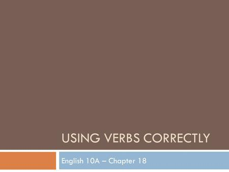 USING VERBS CORRECTLY English 10A – Chapter 18. Principal Parts of Verbs  1. Base form  2. Present participle  3. Past  4. Past participle Base FormPresent.