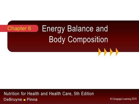Nutrition for Health and Health Care, 5th Edition DeBruyne ■ Pinna © Cengage Learning 2014 Energy Balance and Body Composition Chapter 6.