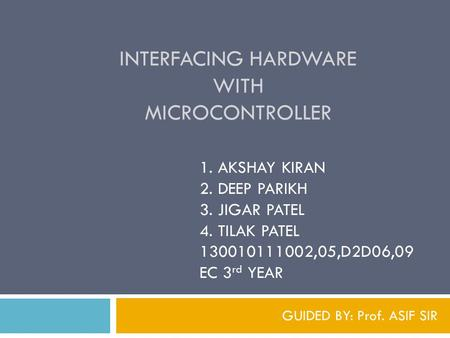 INTERFACING HARDWARE WITH MICROCONTROLLER GUIDED BY: Prof. ASIF SIR 1. AKSHAY KIRAN 2. DEEP PARIKH 3. JIGAR PATEL 4. TILAK PATEL 130010111002,05,D2D06,09.