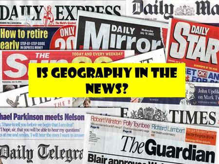 IS GEOGRAPHY IN THE NEWS?. Geography in the news … Knowledge1). What news articles are to do with geography? 2). How often are geographical topics in.