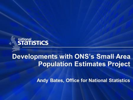 Developments with ONS's Small Area Population Estimates Project Andy Bates, Office for National Statistics.