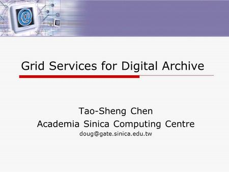 Grid Services for Digital Archive Tao-Sheng Chen Academia Sinica Computing Centre