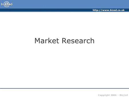 Copyright 2006 – Biz/ed Market Research.