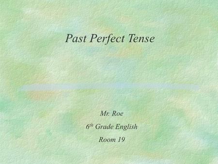 Past Perfect Tense Mr. Roe 6 th Grade English Room 19.
