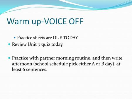 Warm up-VOICE OFF Practice sheets are DUE TODAY Review Unit 7 quiz today. Practice with partner morning routine, and then write afternoon (school schedule.