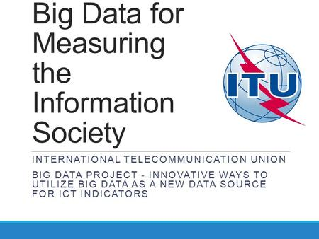 Big Data for Measuring the Information Society INTERNATIONAL TELECOMMUNICATION UNION BIG DATA PROJECT - INNOVATIVE WAYS TO UTILIZE BIG DATA AS A NEW DATA.