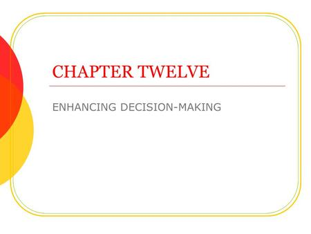 CHAPTER TWELVE ENHANCING DECISION-MAKING. Objectives Understand types of decisions.