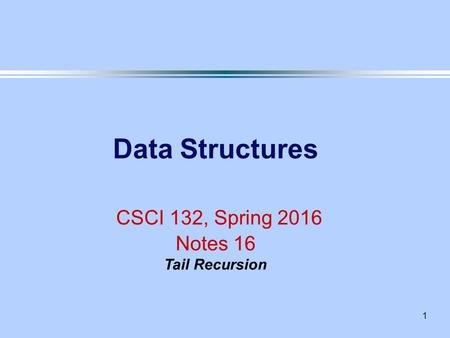 1 Data Structures CSCI 132, Spring 2016 Notes 16 Tail Recursion.