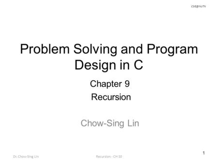 1 Dr. Chow-Sing LinRecursion - CH 10 Problem Solving and Program Design in C Chapter 9 Recursion Chow-Sing Lin.