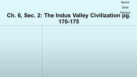 Ch. 6, Sec. 2: The Indus Valley Civilization pg. 170-175 Name Date History.