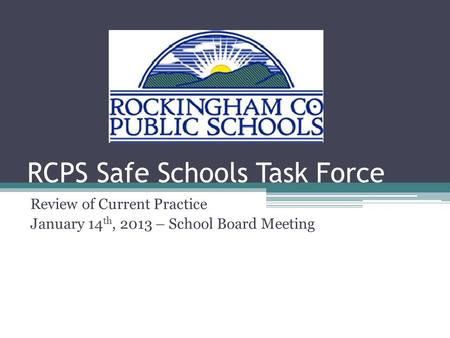 RCPS Safe Schools Task Force Review of Current Practice January 14 th, 2013 – School Board Meeting.