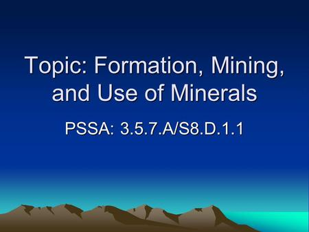 Topic: Formation, Mining, and Use of Minerals PSSA: 3.5.7.A/S8.D.1.1.