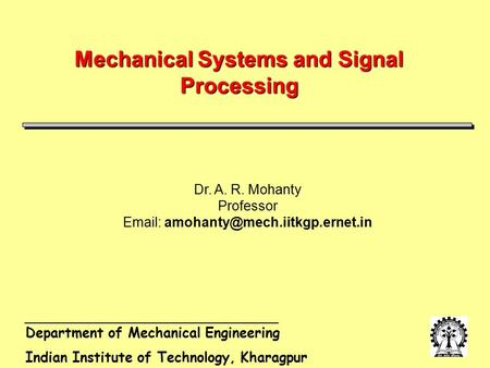 Department of Mechanical Engineering Indian Institute of Technology, Kharagpur Mechanical Systems and Signal Processing Dr. A. R. Mohanty Professor Email: