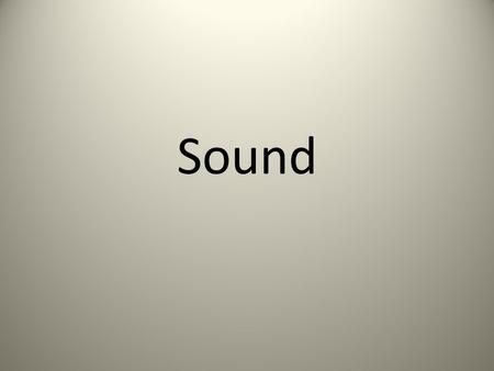 Sound. – form of energy – all sounds are made by vibrations – sound moves through mediums as a compressional wave.