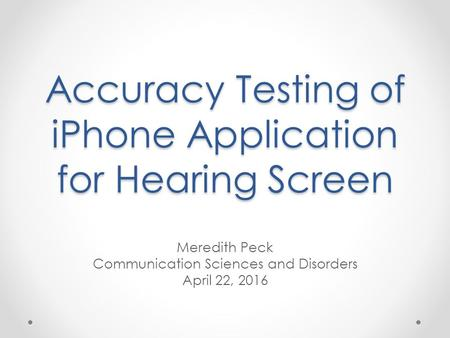 Accuracy Testing of iPhone Application for Hearing Screen Meredith Peck Communication Sciences and Disorders April 22, 2016.