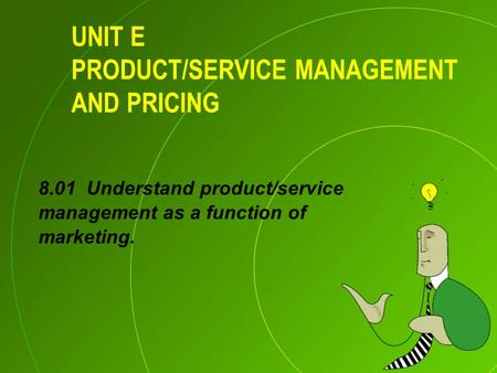 UNIT E PRODUCT/SERVICE MANAGEMENT AND PRICING 8.01 Understand product/service management as a function of marketing.