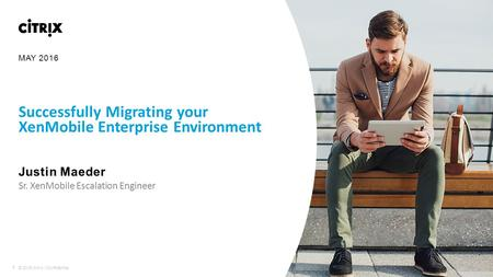 1 © 2016 Citrix | Confidential Successfully Migrating your XenMobile Enterprise Environment Justin Maeder ​Sr. XenMobile Escalation Engineer MAY 2016.