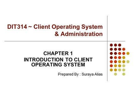 DIT314 ~ Client Operating System & Administration CHAPTER 1 INTRODUCTION TO CLIENT OPERATING SYSTEM Prepared By : Suraya Alias.