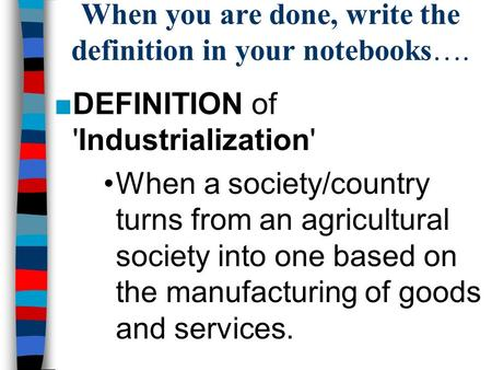 When you are done, write the definition in your notebooks…. ■DEFINITION of 'Industrialization' When a society/country turns from an agricultural society.