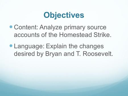 Objectives Content: Analyze primary source accounts of the Homestead Strike. Language: Explain the changes desired by Bryan and T. Roosevelt.