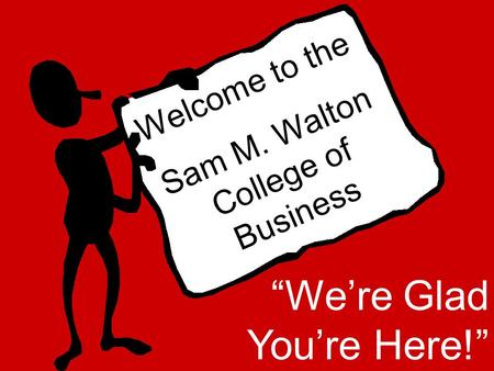 "Welcome to the Sam M. Walton College of Business ""We're Glad You're Here!"""