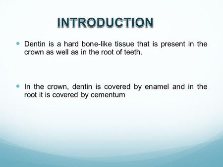 Dentin is a hard bone-like tissue that is present in the crown as well as in the root of teeth. In the crown, dentin is covered by enamel and in the root.
