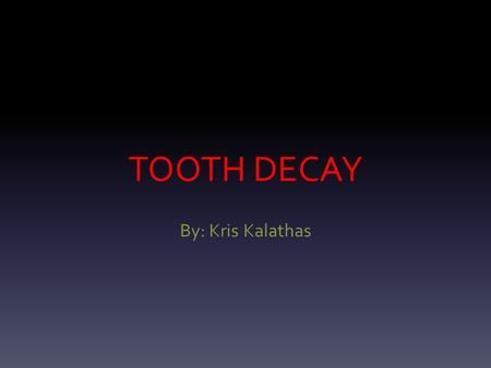 TOOTH DECAY By: Kris Kalathas. What is tooth decay? Tooth decay which can also be called dental cavities is the destruction of the hard tissue (enamel)