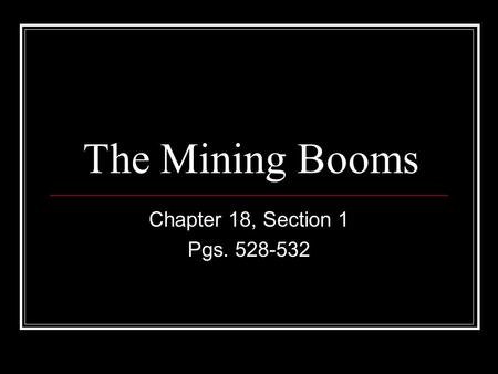 The Mining Booms Chapter 18, Section 1 Pgs. 528-532.