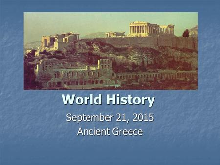 World History September 21, 2015 Ancient Greece. Ancient Greece Ancient Greece consisted of a mountainous region with valuable port cities. Each city.