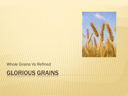 Whole Grains Vs Refined.  Contain the entire Grain Kernel  Bran  Germ  Endosperm.