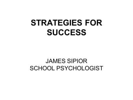 STRATEGIES FOR SUCCESS JAMES SIPIOR SCHOOL PSYCHOLOGIST.
