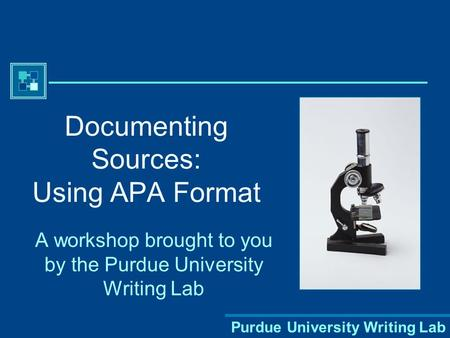 Purdue University Writing Lab Documenting Sources: Using APA Format A workshop brought to you by the Purdue University Writing Lab.