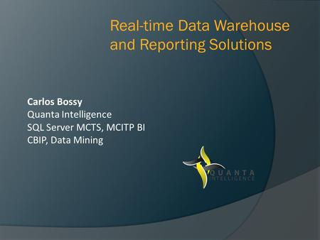 Carlos Bossy Quanta Intelligence SQL Server MCTS, MCITP BI CBIP, Data Mining Real-time Data Warehouse and Reporting Solutions.