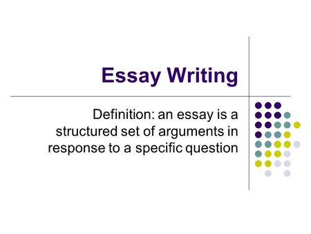 Essay Writing Definition: an essay is a structured set of arguments in response to a specific question.