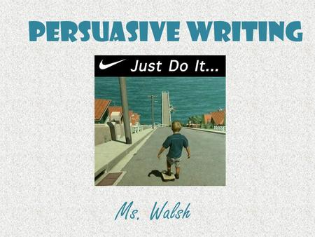 Persuasive Writing Ms. Walsh. Persuasive Writing Persuasive writing is writing that tries to convince a reader to do something or to believe what you.