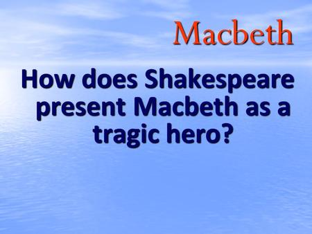 how does shakespeare present macbeth an Shakespeare shows macbeth's deteriorating state of mind by using different devices at the beginning macbeth's state of mind was strong according to the seargent.