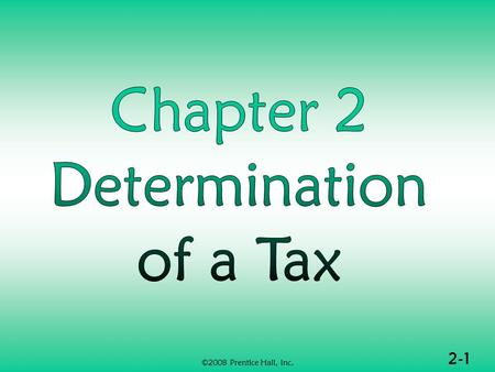 2-1 ©2008 Prentice Hall, Inc.. 2-2 ©2008 Prentice Hall, Inc. DETERMINATION OF TAX (1 of 2)  Formula for individual income tax  Deductions from adjusted.