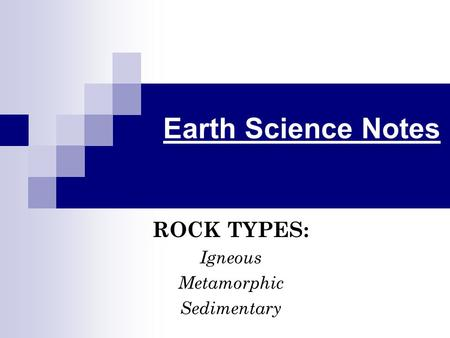 Earth Science Notes ROCK TYPES: Igneous Metamorphic Sedimentary.