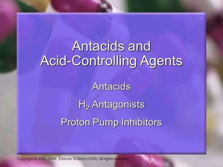 Copyright © 2002, 1998, Elsevier Science (USA). All rights reserved. Antacids and Acid-Controlling Agents Antacids H 2 Antagonists Proton Pump Inhibitors.