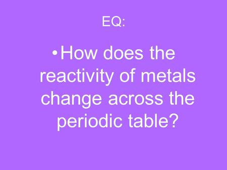 EQ: How does the reactivity of metals change across the periodic table?