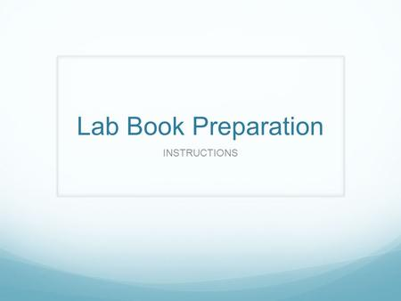 Lab Book Preparation INSTRUCTIONS. FRONT COVER YOUR NAME COURSE CODE – SCH 3U1 SEMESTER 2 – 2014/2015 PERIOD TEACHER – L. Bouwman.