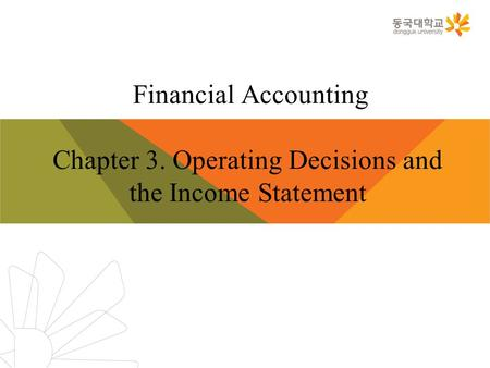 Financial Accounting Chapter 3. Operating Decisions and the Income Statement.