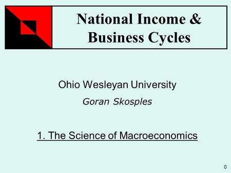 National Income & Business Cycles 0 Ohio Wesleyan University Goran Skosples 1. The Science of Macroeconomics.
